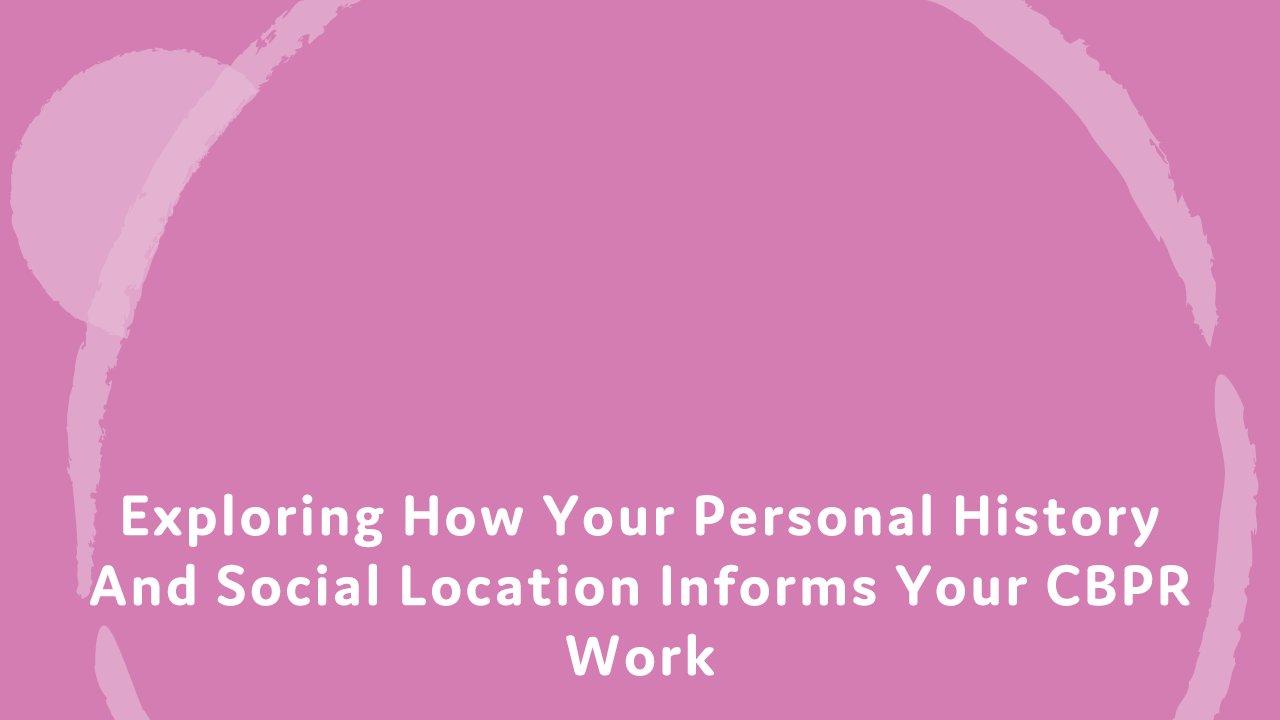Exploring how your personal history and social location informs your CBPR work.