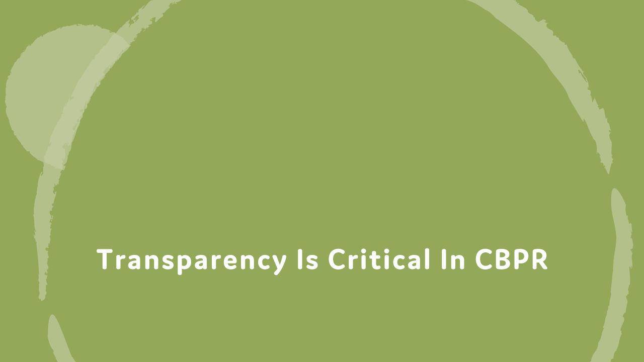 Transparency is critical in CBPR.