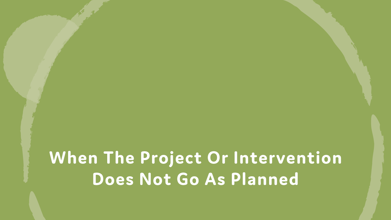 When the project or intervention does not go as planned.